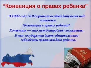 """""""Конвенция о правах ребенка"""" В 1989 году ООН приняла особый документ под наз"""