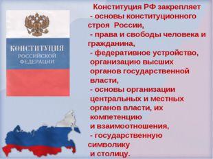 Конституция РФ закрепляет - основы конституционного строя России, - права и с