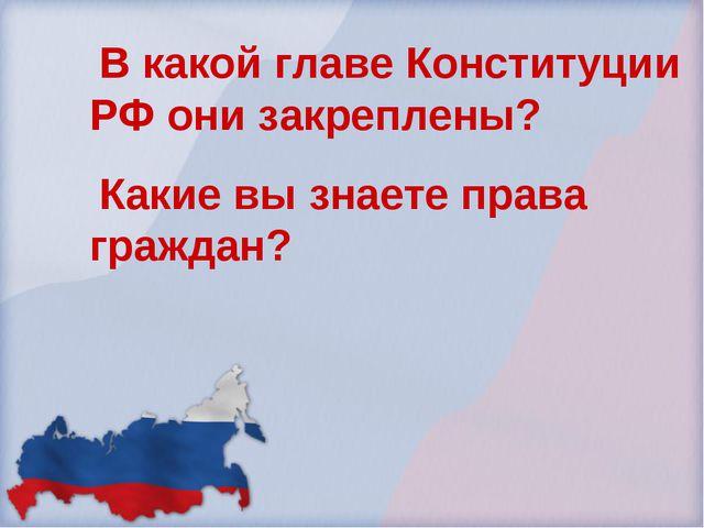 В какой главе Конституции РФ они закреплены? Какие вы знаете права граждан?