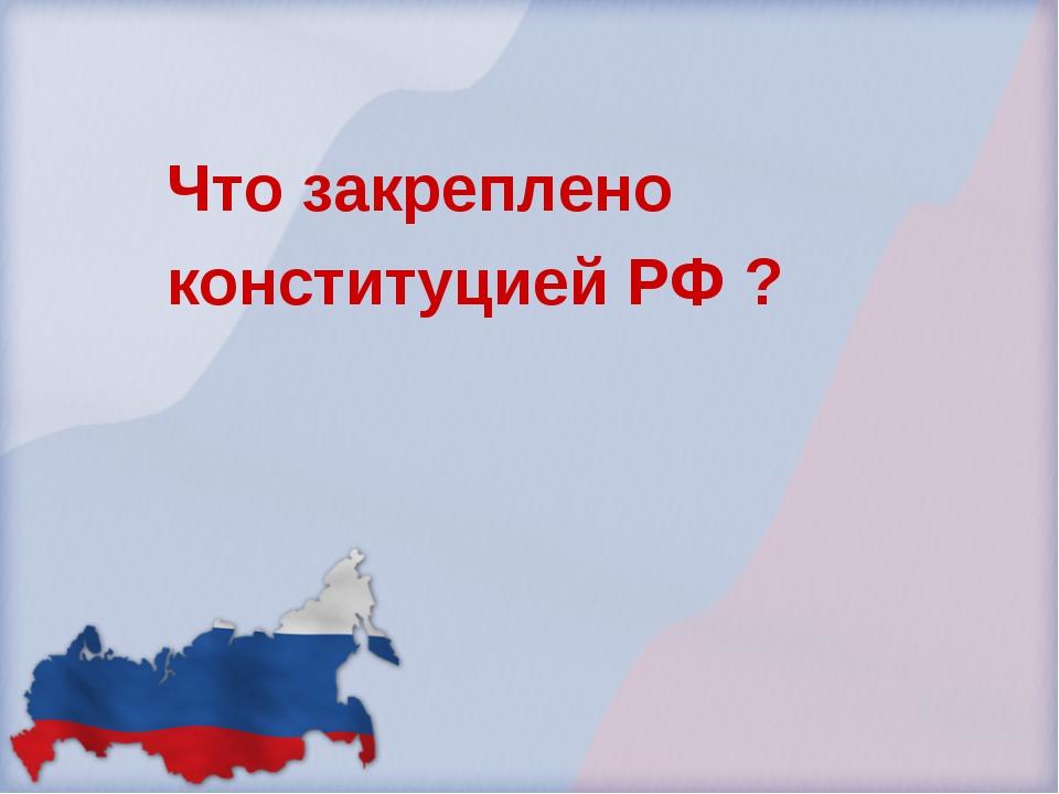 Что закреплено конституцией РФ ?