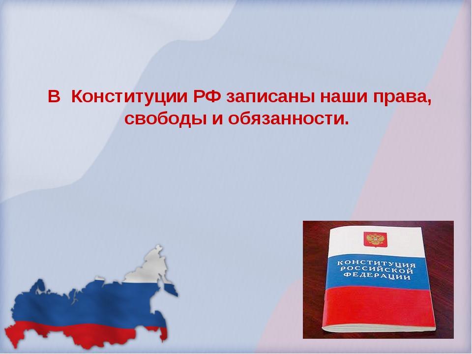 В Конституции РФ записаны наши права, свободы и обязанности.