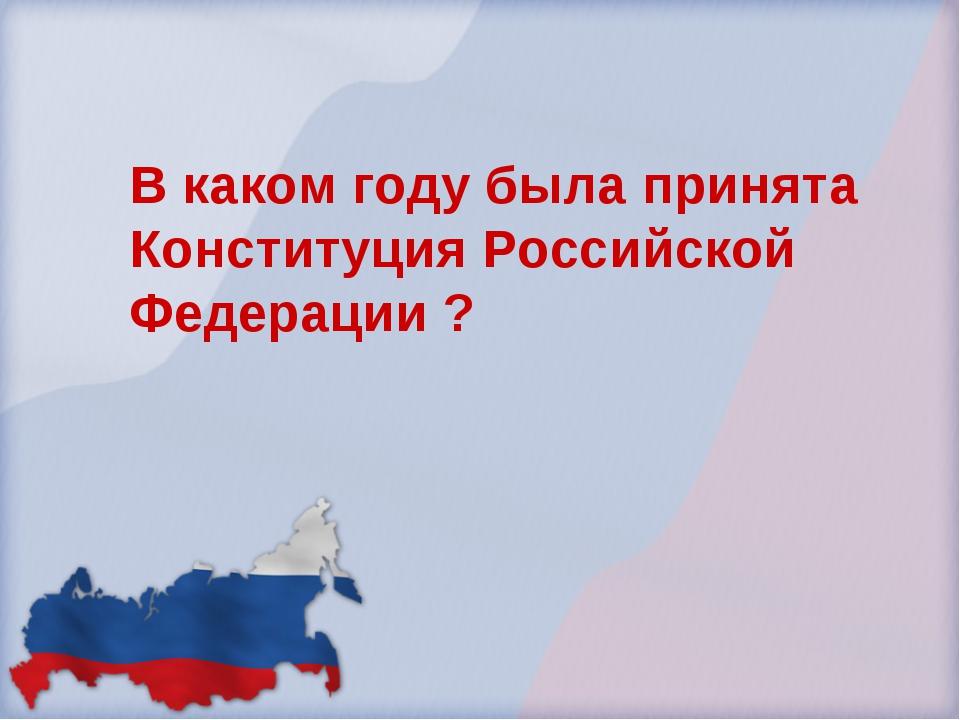 В каком году была принята Конституция Российской Федерации ?