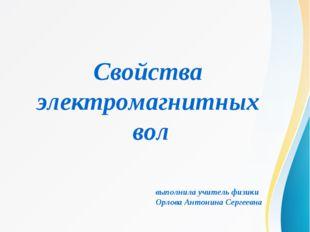 Свойства электромагнитных вол выполнила учитель физики Орлова Антонина Сергее