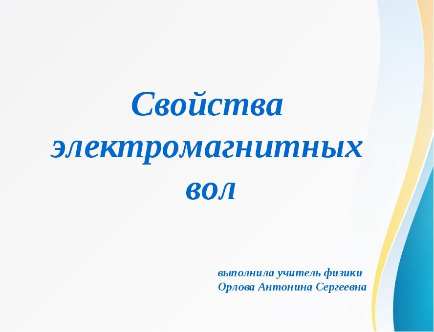 Свойства электромагнитных вол выполнила учитель физики Орлова Антонина Сергее...