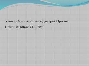 Учитель Музыки Крючков Дмитрий Юрьевич Г.Ногинск МБОУ СОШ№3