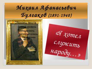 Михаил Афанасьевич Булгаков (1891-1940) «Я хотел служить народу…»