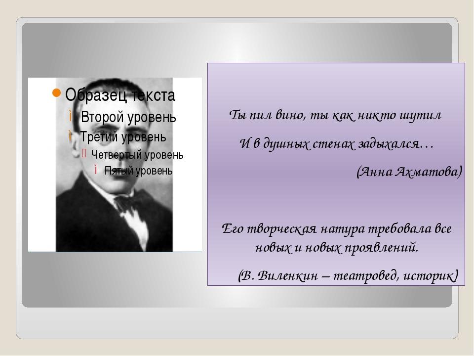 Ты пил вино, ты как никто шутил И в душных стенах задыхался… (Анна Ахматова)...