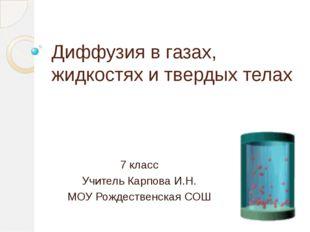 Диффузия в газах, жидкостях и твердых телах 7 класс Учитель Карпова И.Н. МОУ