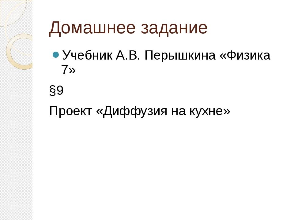 Домашнее задание Учебник А.В. Перышкина «Физика 7» §9 Проект «Диффузия на кух...
