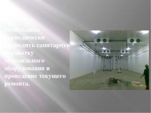 Необходимо периодически проводить санитарную обработку холодильного оборудова