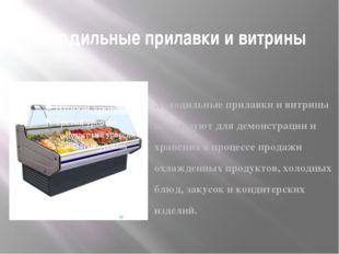 Холодильные прилавки и витрины Холодильные прилавки и витрины используют для