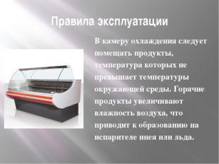 Правила эксплуатации В камеру охлаждения следует помещать продукты, температу