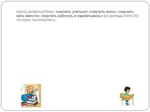 Школа должна ребёнка: «научить учиться», «научить жить», «научить жить вместе