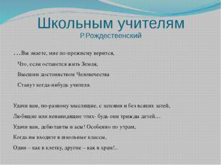 Школьным учителям Р.Рождественский …Вы знаете, мне по-прежнему верится, Что,