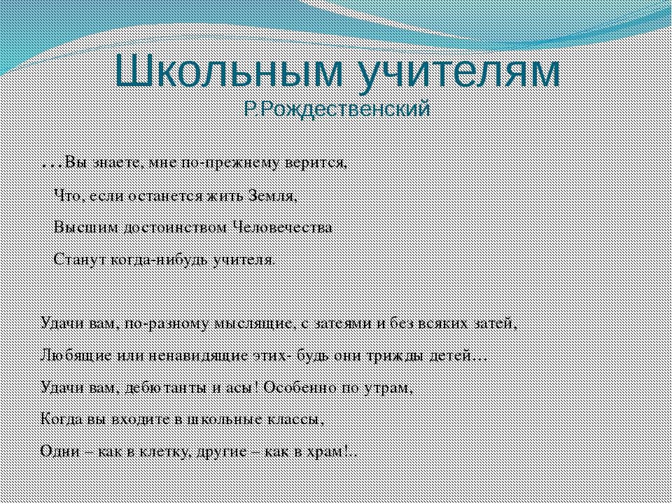 Школьным учителям Р.Рождественский …Вы знаете, мне по-прежнему верится, Что,...