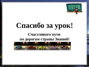 Спасибо за урок! Счастливого пути по дорогам страны Знаний!
