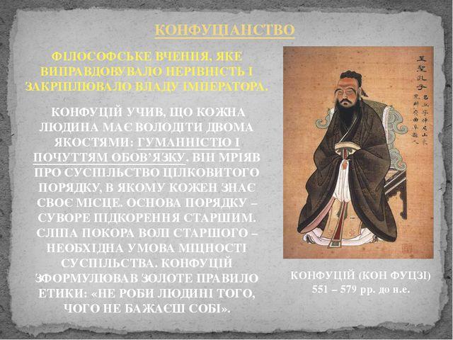 КОНФУЦІАНСТВО КОНФУЦІЙ (КОН ФУЦЗІ) 551 – 579 рр. до н.е. ФІЛОСОФСЬКЕ ВЧЕННЯ,...
