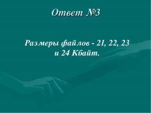 Ответ №3 Размеры файлов - 21, 22, 23 и 24 Кбайт.
