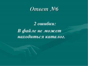 Ответ №6 2 ошибки: В файле не может находиться каталог.