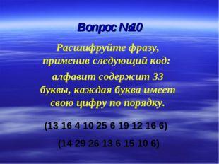 Вопрос №10 Расшифруйте фразу, применив следующий код: алфавит содержит 33 бук