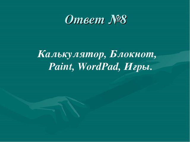 Ответ №8 Калькулятор, Блокнот, Paint, WordPad, Игры.
