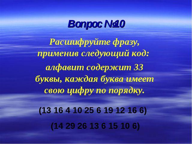Вопрос №10 Расшифруйте фразу, применив следующий код: алфавит содержит 33 бук...