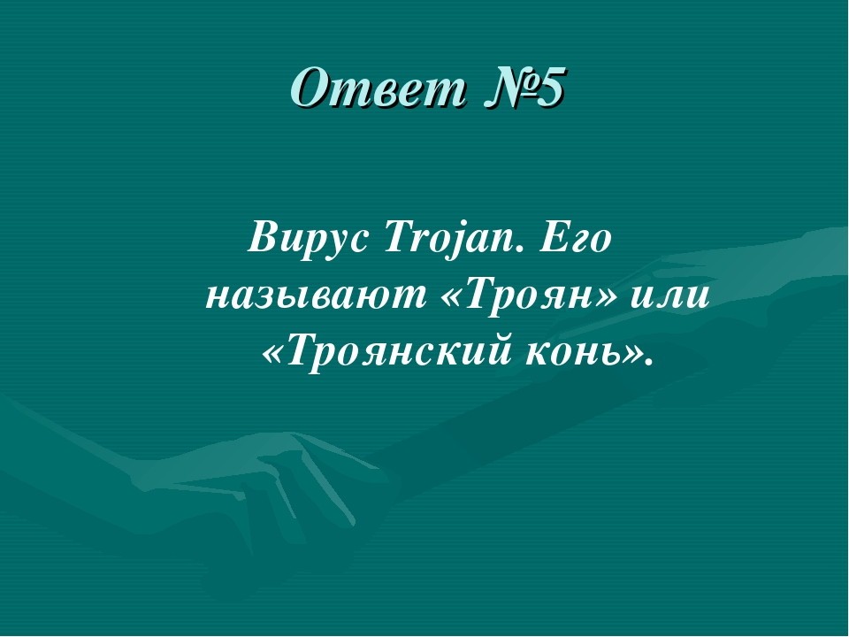 Ответ №5 Вирус Trojan. Его называют «Троян» или «Троянский конь».