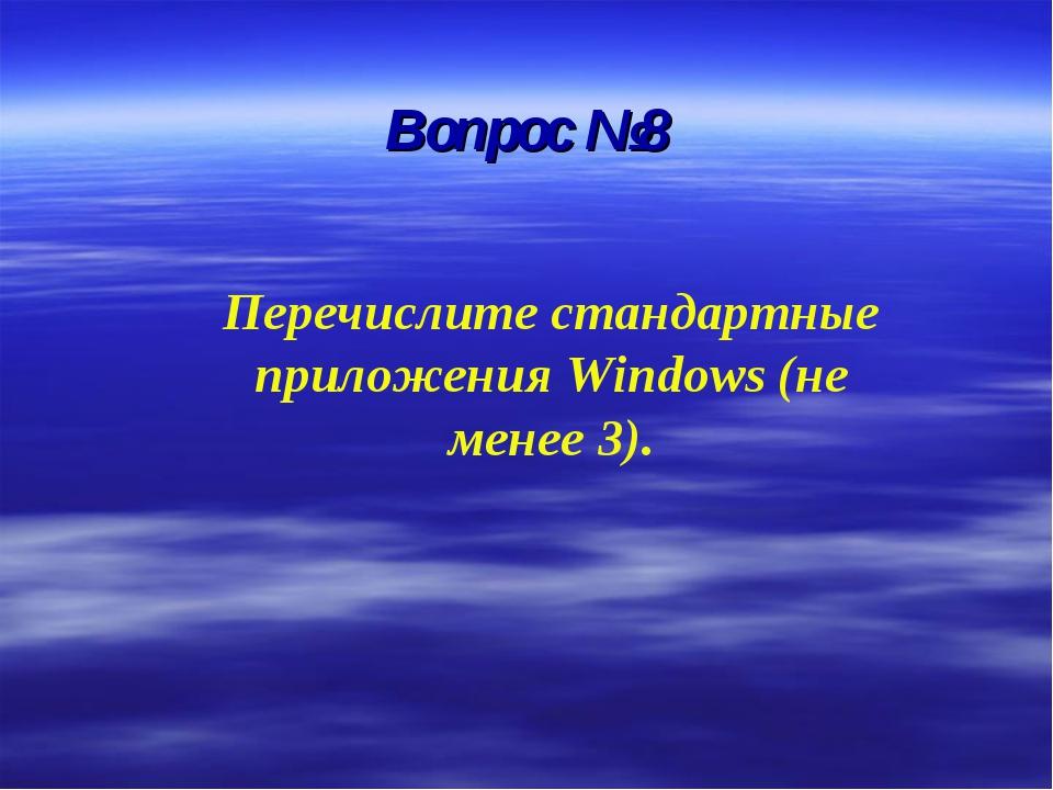 Вопрос №8 Перечислите стандартные приложения Windows (не менее 3).
