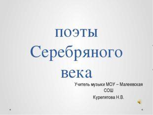 поэты Серебряного века Учитель музыки МОУ – Малеевская СОШ Курепятова Н.В.