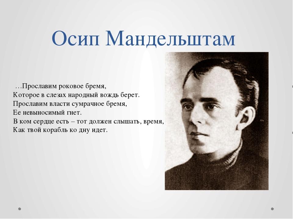 Осип Мандельштам …Прославим роковое бремя, Которое в слезах народный вождь бе...