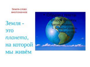Земля-слово многозначное Земля - это планета, на которой мы живём
