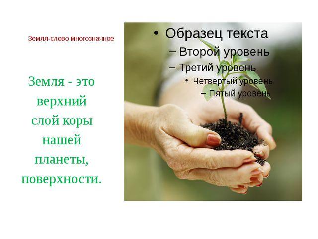 Земля-слово многозначное Земля - это верхний слой коры нашей планеты, поверхн...