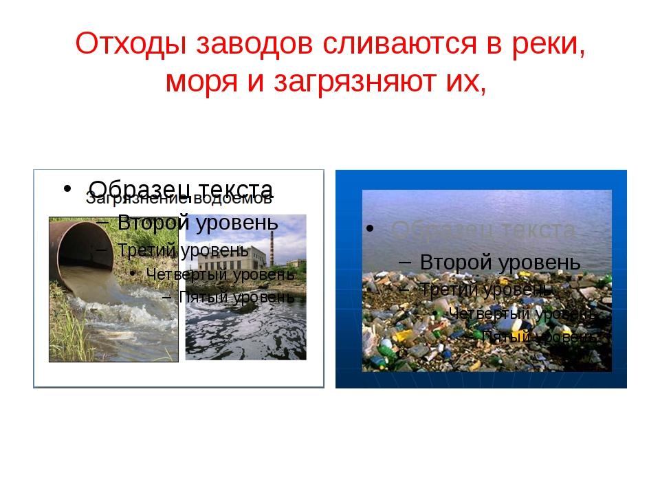 Отходы заводов сливаются в реки, моря и загрязняют их,
