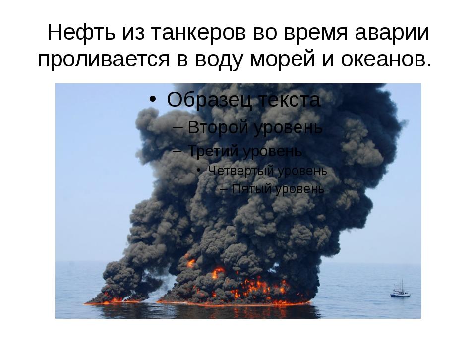 Нефть из танкеров во время аварии проливается в воду морей и океанов.