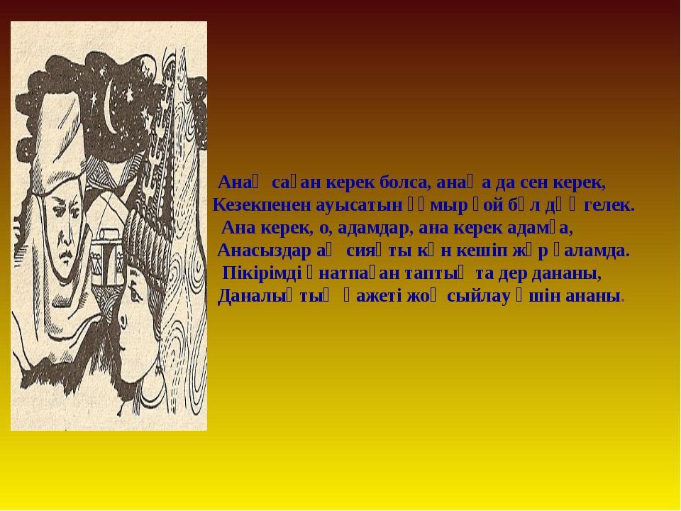 Анаң саған керек болса, анаңа да сен керек, Кезекпенен ауысатын ғұмыр ғой бұ...