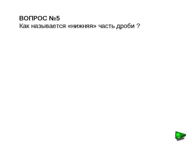 ВОПРОС №5 Как называется «нижняя» часть дроби ?