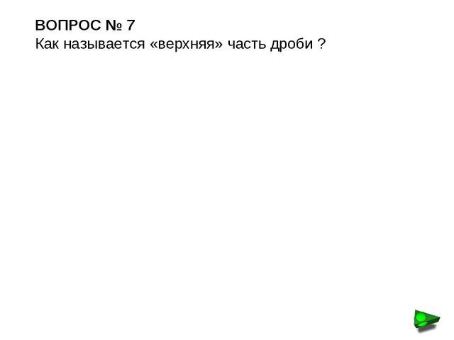 ВОПРОС № 7 Как называется «верхняя» часть дроби ?