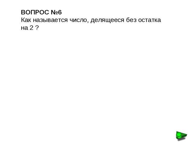ВОПРОС №6 Как называется число, делящееся без остатка на 2 ?
