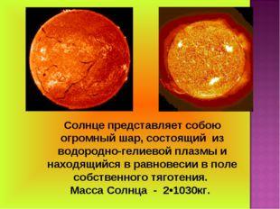 Солнце представляет собою огромный шар, состоящий из водородно-гелиевой плазм
