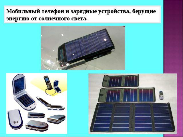 Мобильный телефон и зарядные устройства, берущие энергию от солнечного света.