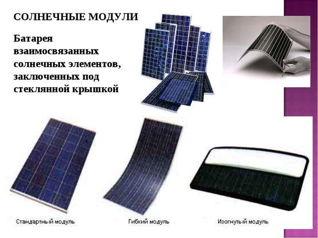 СОЛНЕЧНЫЕ МОДУЛИ Батарея взаимосвязанных солнечных элементов, заключенных под...