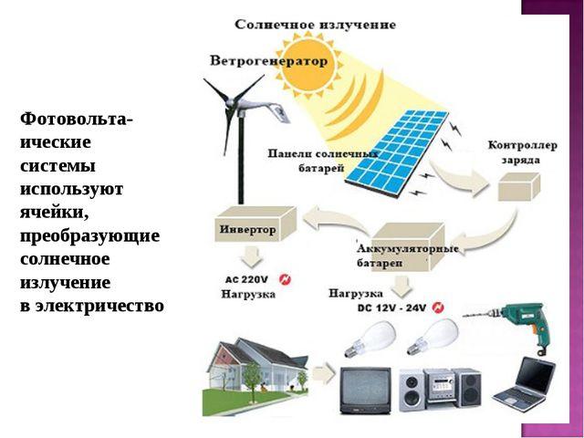 Фотовольта-ические системы используют ячейки, преобразующие солнечное излучен...