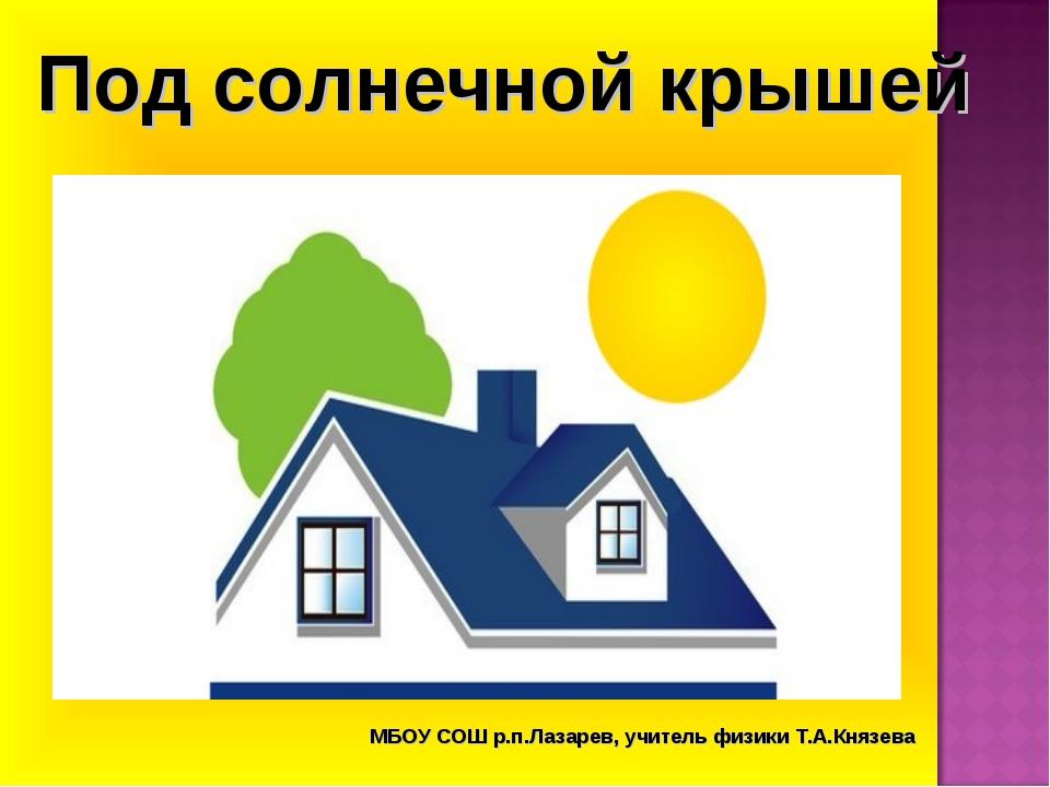 Под солнечной крышей МБОУ СОШ р.п.Лазарев, учитель физики Т.А.Князева