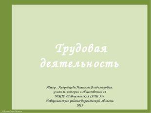 Трудовая деятельность Автор : Андрейщева Наталья Владимировна, учитель истор