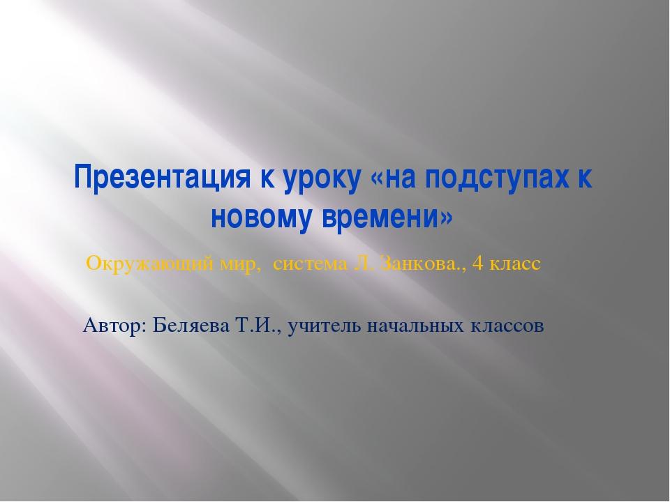 Презентация к уроку «на подступах к новому времени» Окружающий мир, система Л...