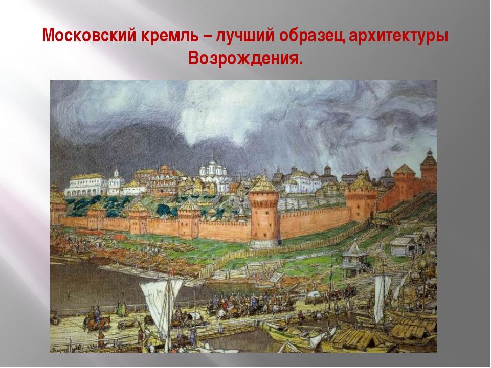 Московский кремль – лучший образец архитектуры Возрождения.