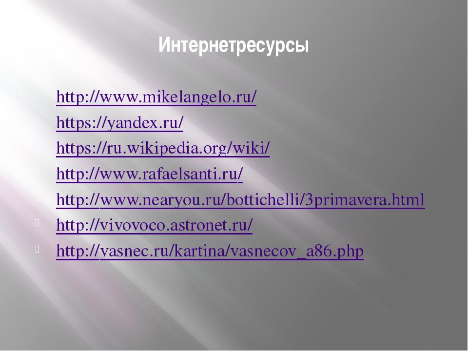 Интернетресурсы http://www.mikelangelo.ru/ https://yandex.ru/ https://ru.wiki...