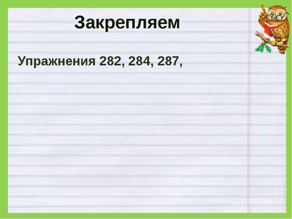 Закрепляем Упражнения 282, 284, 287,