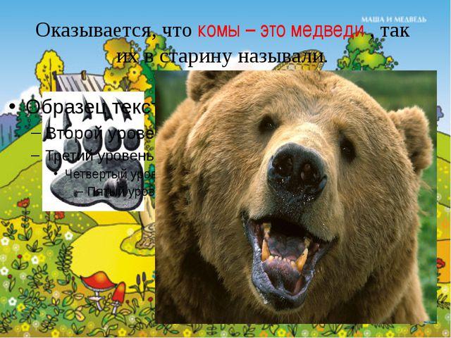 Оказывается, что комы – это медведи , так их в старину называли.