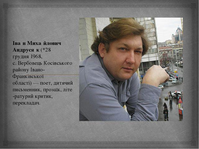 Іва́н Миха́йлович Андруся́к(*28 грудня1968, с.ВербовецьКосівського району...